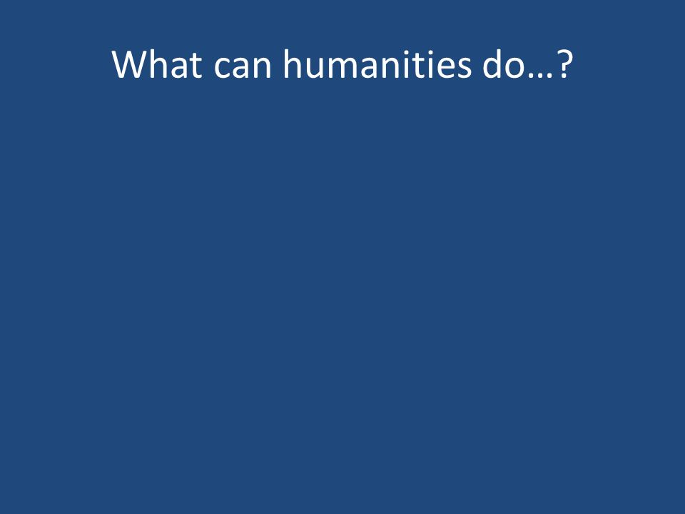 What can humanities do…