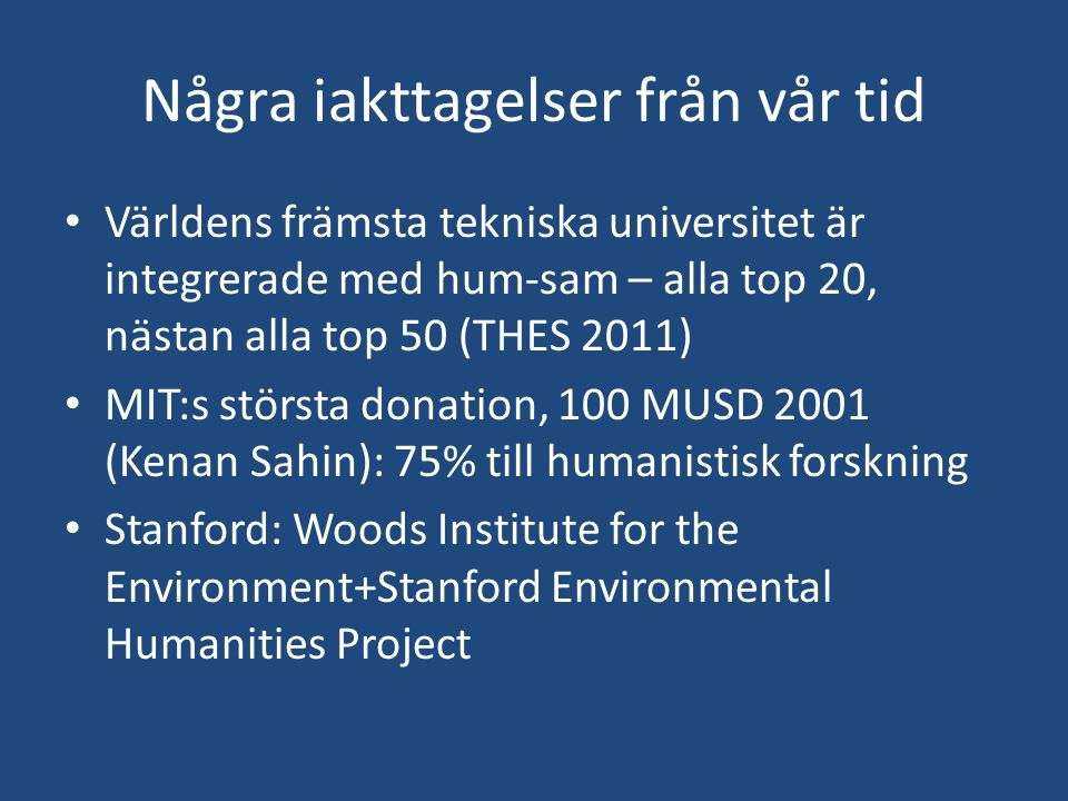 Några iakttagelser från vår tid Världens främsta tekniska universitet är integrerade med hum-sam – alla top 20, nästan alla top 50 (THES 2011) MIT:s största donation, 100 MUSD 2001 (Kenan Sahin): 75% till humanistisk forskning Stanford: Woods Institute for the Environment+Stanford Environmental Humanities Project