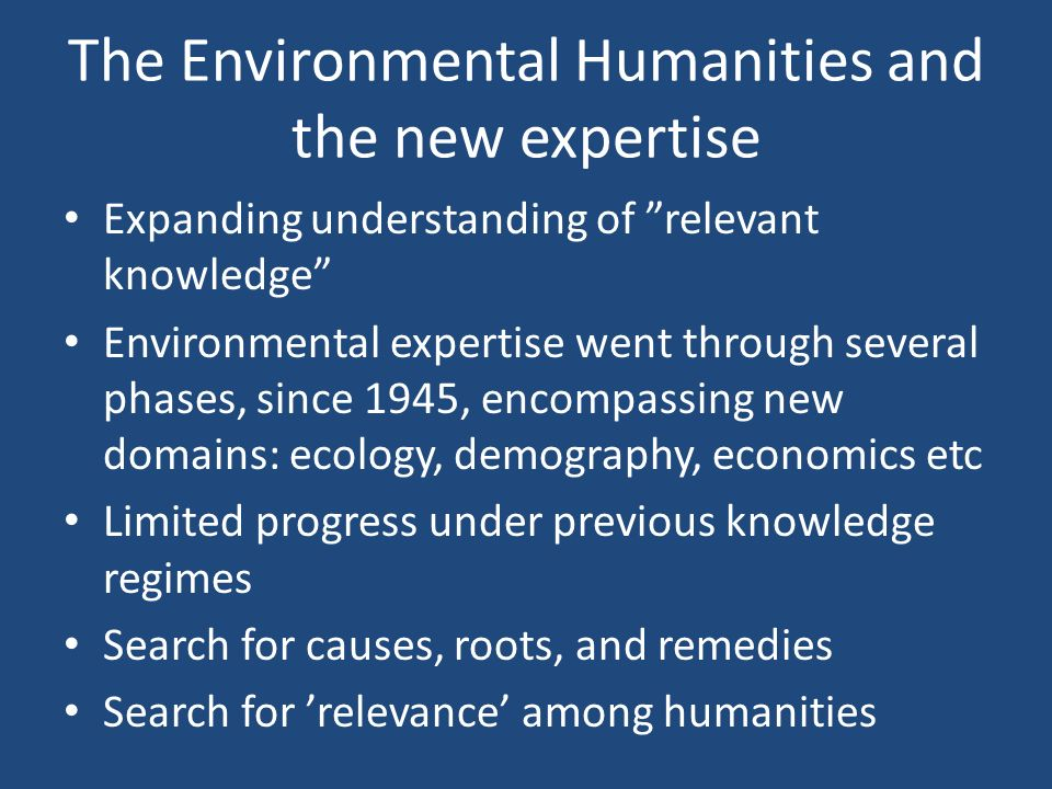 The Environmental Humanities and the new expertise Expanding understanding of relevant knowledge Environmental expertise went through several phases, since 1945, encompassing new domains: ecology, demography, economics etc Limited progress under previous knowledge regimes Search for causes, roots, and remedies Search for 'relevance' among humanities