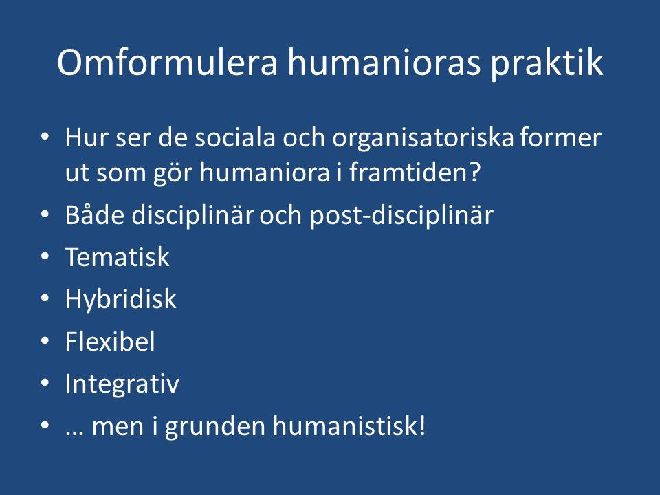 Omformulera humanioras praktik Hur ser de sociala och organisatoriska former ut som gör humaniora i framtiden? Både disciplinär och post-disciplinär T
