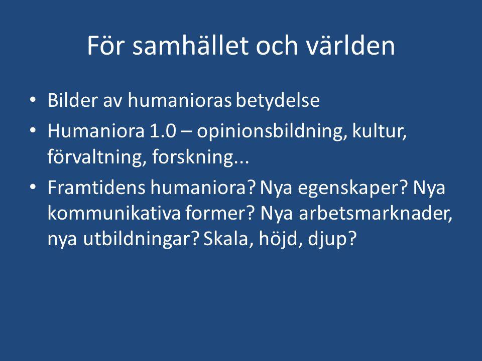 För samhället och världen Bilder av humanioras betydelse Humaniora 1.0 – opinionsbildning, kultur, förvaltning, forskning... Framtidens humaniora? Nya