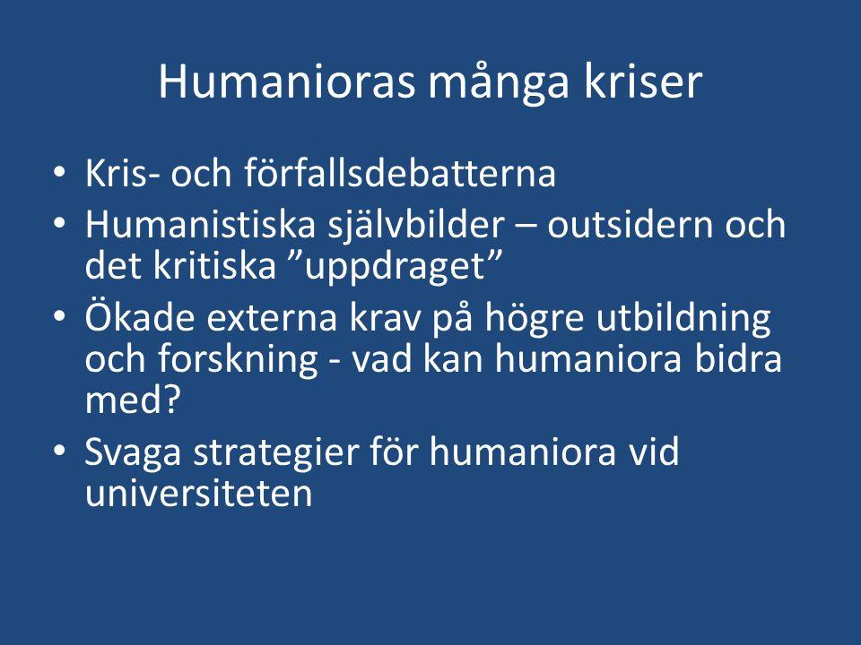 """Humanioras många kriser Kris- och förfallsdebatterna Humanistiska självbilder – outsidern och det kritiska """"uppdraget"""" Ökade externa krav på högre utb"""