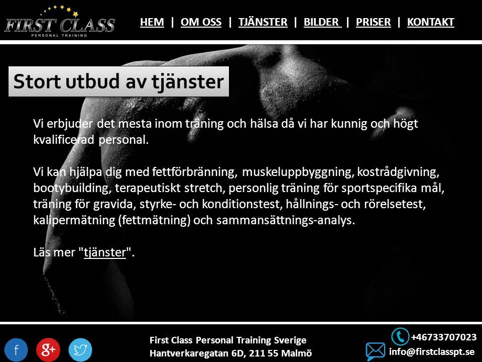 First Class Personal Training Sverige Hantverkaregatan 6D, 211 55 Malmö +46733707023 info@firstclasspt.se HEMHEM | OM OSS | TJÄNSTER | BILDER | PRISER | KONTAKTOM OSSTJÄNSTERBILDER PRISERKONTAKT Stort utbud av tjänster Vi erbjuder det mesta inom träning och hälsa då vi har kunnig och högt kvalificerad personal.