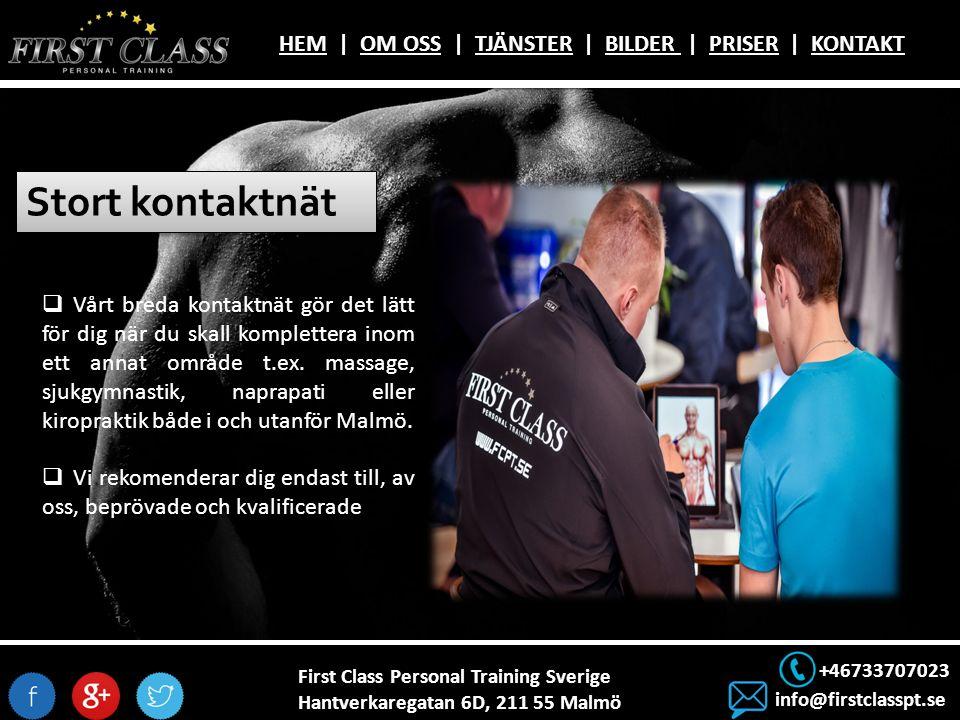 First Class Personal Training Sverige Hantverkaregatan 6D, 211 55 Malmö +46733707023 info@firstclasspt.se HEMHEM | OM OSS | TJÄNSTER | BILDER | PRISER | KONTAKTOM OSSTJÄNSTERBILDER PRISERKONTAKT Stort kontaktnät  Vårt breda kontaktnät gör det lätt för dig när du skall komplettera inom ett annat område t.ex.