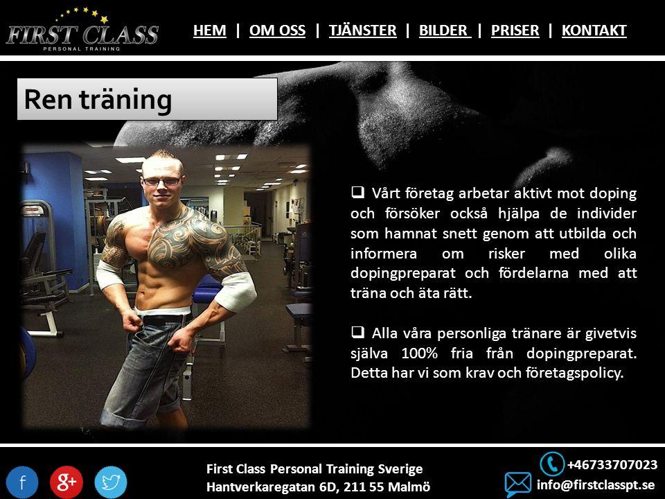 First Class Personal Training Sverige Hantverkaregatan 6D, 211 55 Malmö +46733707023 info@firstclasspt.se HEMHEM | OM OSS | TJÄNSTER | BILDER | PRISER | KONTAKTOM OSSTJÄNSTERBILDER PRISERKONTAKT Ren träning  Vårt företag arbetar aktivt mot doping och försöker också hjälpa de individer som hamnat snett genom att utbilda och informera om risker med olika dopingpreparat och fördelarna med att träna och äta rätt.
