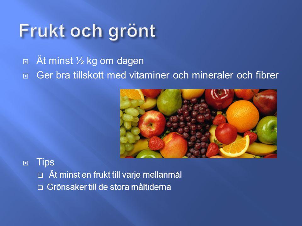  Ät minst ½ kg om dagen  Ger bra tillskott med vitaminer och mineraler och fibrer  Tips  Ät minst en frukt till varje mellanmål  Grönsaker till de stora måltiderna