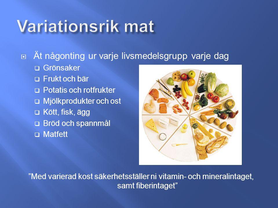  Ät någonting ur varje livsmedelsgrupp varje dag  Grönsaker  Frukt och bär  Potatis och rotfrukter  Mjölkprodukter och ost  Kött, fisk, ägg  Bröd och spannmål  Matfett Med varierad kost säkerhetsställer ni vitamin- och mineralintaget, samt fiberintaget