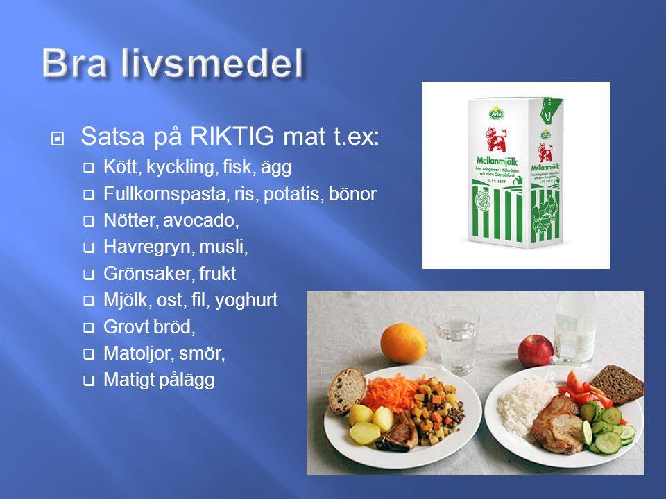  Satsa på RIKTIG mat t.ex:  Kött, kyckling, fisk, ägg  Fullkornspasta, ris, potatis, bönor  Nötter, avocado,  Havregryn, musli,  Grönsaker, frukt  Mjölk, ost, fil, yoghurt  Grovt bröd,  Matoljor, smör,  Matigt pålägg