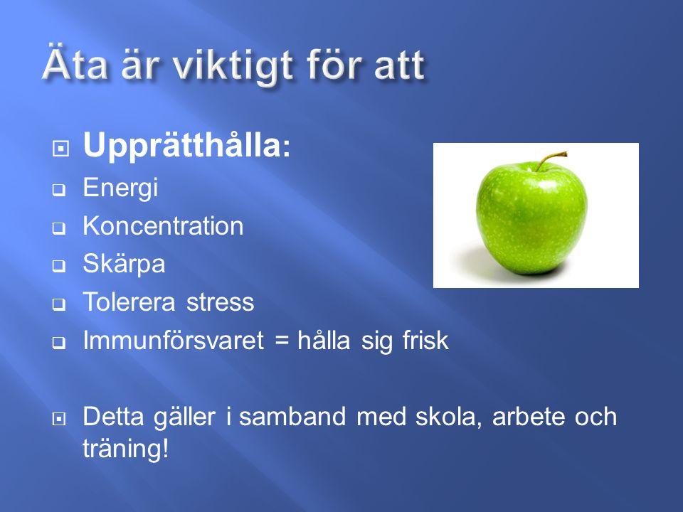  Upprätthålla :  Energi  Koncentration  Skärpa  Tolerera stress  Immunförsvaret = hålla sig frisk  Detta gäller i samband med skola, arbete och träning!