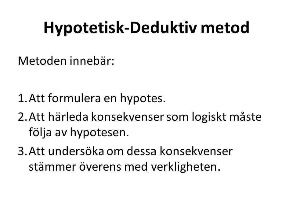 Hypotetisk-Deduktiv metod Metoden innebär: 1.Att formulera en hypotes. 2.Att härleda konsekvenser som logiskt måste följa av hypotesen. 3.Att undersök