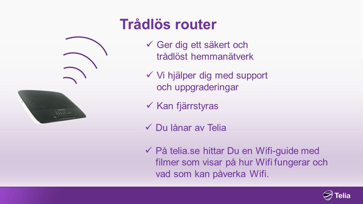 Trådlös router Ger dig ett säkert och trådlöst hemmanätverk Vi hjälper dig med support och uppgraderingar Kan fjärrstyras Du lånar av Telia På telia.se hittar Du en Wifi-guide med filmer som visar på hur Wifi fungerar och vad som kan påverka Wifi.