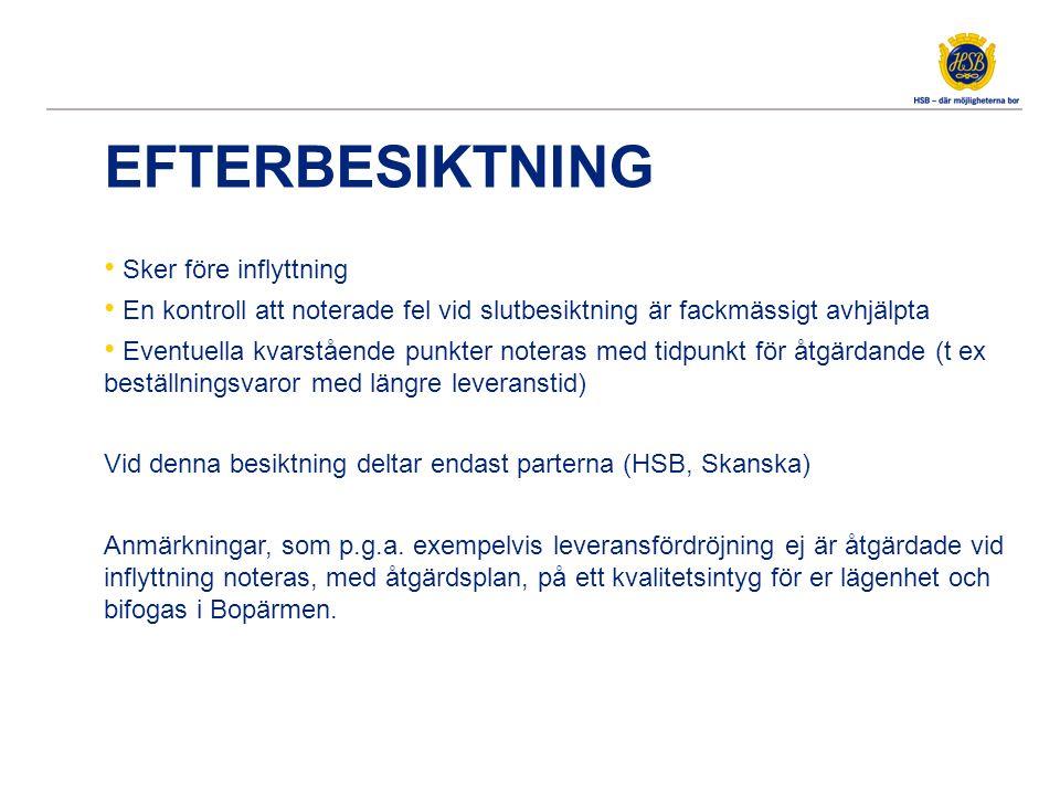 EFTERBESIKTNING Sker före inflyttning En kontroll att noterade fel vid slutbesiktning är fackmässigt avhjälpta Eventuella kvarstående punkter noteras med tidpunkt för åtgärdande (t ex beställningsvaror med längre leveranstid) Vid denna besiktning deltar endast parterna (HSB, Skanska) Anmärkningar, som p.g.a.