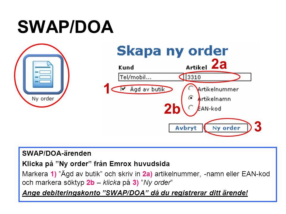 SWAP/DOA SWAP/DOA-ärenden Klicka på Ny order från Emrox huvudsida Markera 1) Ägd av butik och skriv in 2a) artikelnummer, -namn eller EAN-kod och markera söktyp 2b – klicka på 3) Ny order Ange debiteringskonto SWAP/DOA då du registrerar ditt ärende.