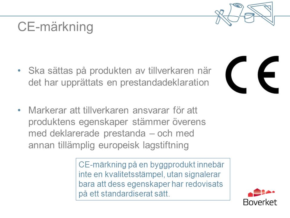 CE-märkning Ska sättas på produkten av tillverkaren när det har upprättats en prestandadeklaration Markerar att tillverkaren ansvarar för att produktens egenskaper stämmer överens med deklarerade prestanda – och med annan tillämplig europeisk lagstiftning CE-märkning på en byggprodukt innebär inte en kvalitetsstämpel, utan signalerar bara att dess egenskaper har redovisats på ett standardiserat sätt.
