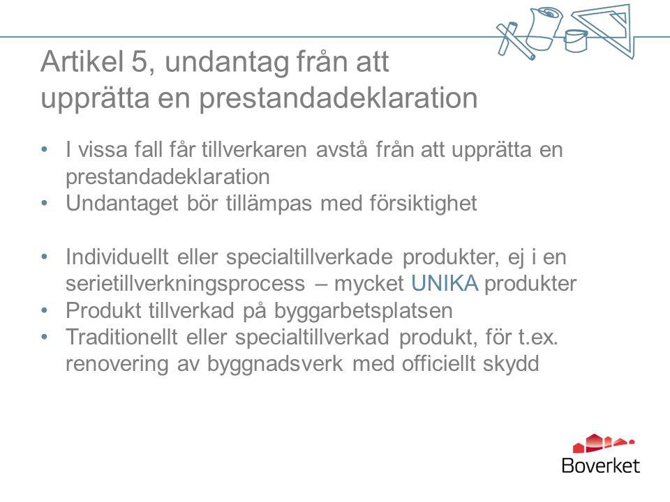 Artikel 5, undantag från att upprätta en prestandadeklaration I vissa fall får tillverkaren avstå från att upprätta en prestandadeklaration Undantaget bör tillämpas med försiktighet Individuellt eller specialtillverkade produkter, ej i en serietillverkningsprocess – mycket UNIKA produkter Produkt tillverkad på byggarbetsplatsen Traditionellt eller specialtillverkad produkt, för t.ex.