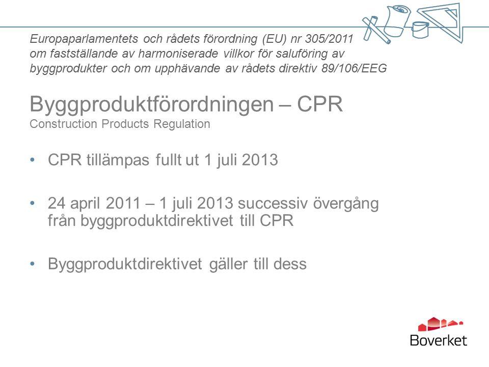 CPR tillämpas fullt ut 1 juli 2013 24 april 2011 – 1 juli 2013 successiv övergång från byggproduktdirektivet till CPR Byggproduktdirektivet gäller till dess Europaparlamentets och rådets förordning (EU) nr 305/2011 om fastställande av harmoniserade villkor för saluföring av byggprodukter och om upphävande av rådets direktiv 89/106/EEG Byggproduktförordningen – CPR Construction Products Regulation
