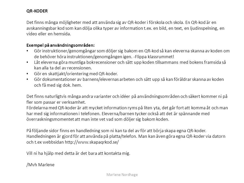 Marlene Nordhage QR-KODER Det finns många möjligheter med att använda sig av QR-koder i förskola och skola. En QR-kod är en avskanningsbar kod som kan