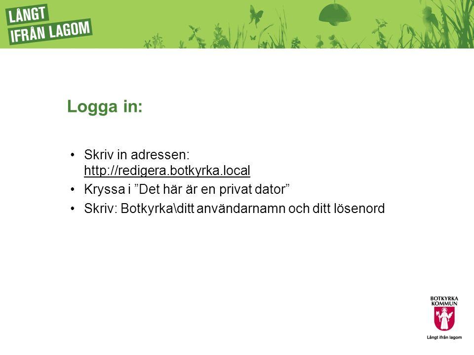 Logga in: Skriv in adressen: http://redigera.botkyrka.local http://redigera.botkyrka.local Kryssa i Det här är en privat dator Skriv: Botkyrka\ditt användarnamn och ditt lösenord