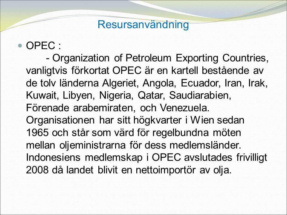 Resursanvändning OPEC : - Organization of Petroleum Exporting Countries, vanligtvis förkortat OPEC är en kartell bestående av de tolv länderna Algeriet, Angola, Ecuador, Iran, Irak, Kuwait, Libyen, Nigeria, Qatar, Saudiarabien, Förenade arabemiraten, och Venezuela.