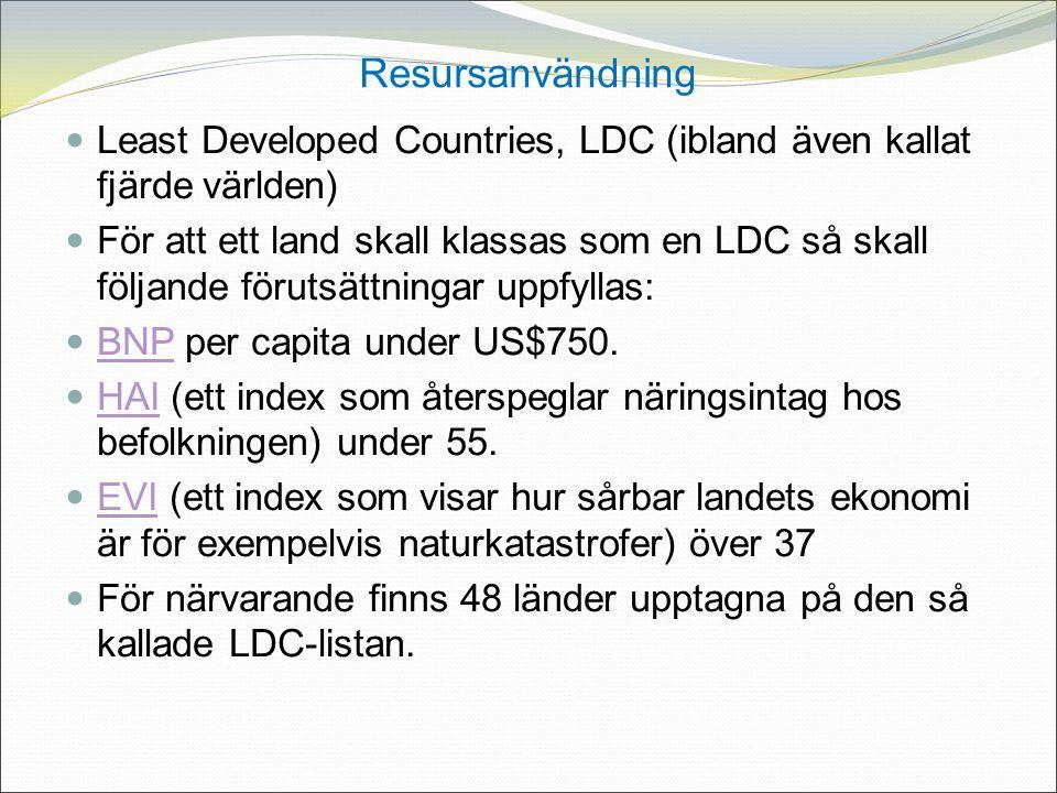 Resursanvändning Least Developed Countries, LDC (ibland även kallat fjärde världen) För att ett land skall klassas som en LDC så skall följande förutsättningar uppfyllas: BNP per capita under US$750.