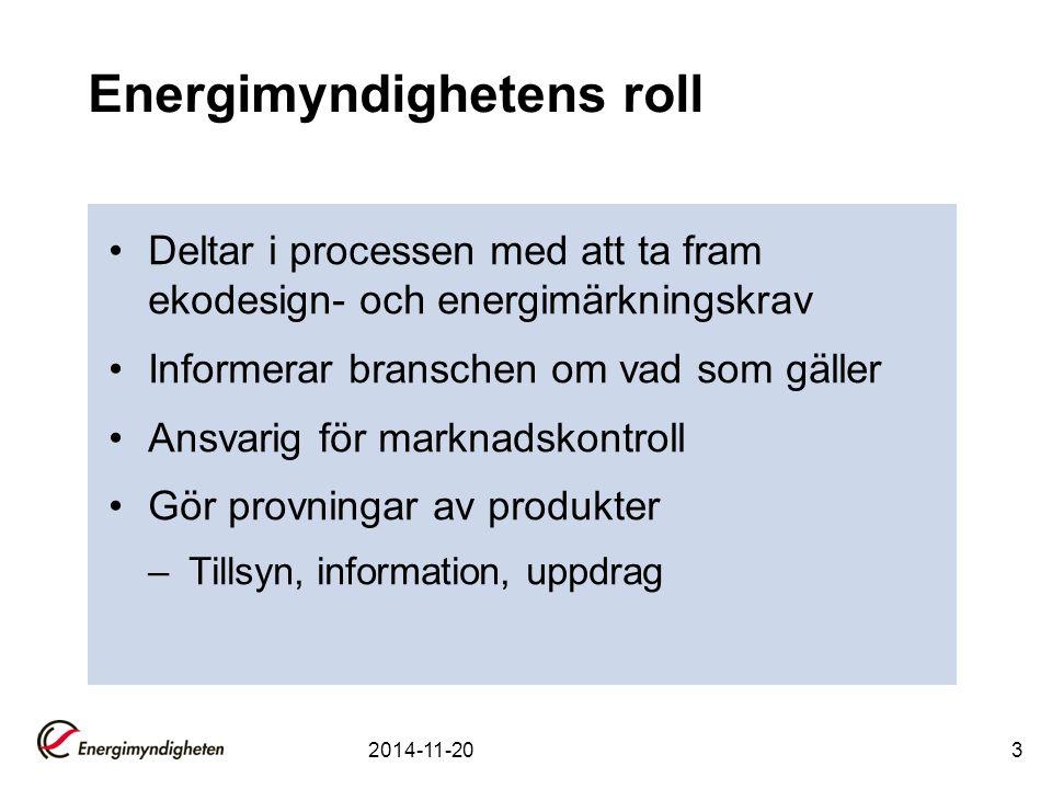 Energimyndighetens roll Deltar i processen med att ta fram ekodesign- och energimärkningskrav Informerar branschen om vad som gäller Ansvarig för marknadskontroll Gör provningar av produkter –Tillsyn, information, uppdrag 2014-11-203