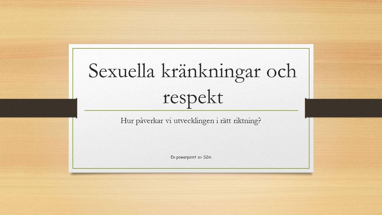 Sexuella kränkningar och respekt Hur påverkar vi utvecklingen i rätt riktning? En powerpoint av S2m