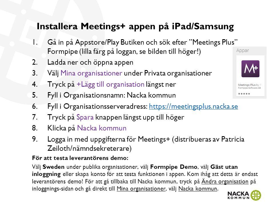 Installera Meetings+ appen på iPad/Samsung 1.Gå in på Appstore/Play Butiken och sök efter Meetings Plus Formpipe (lilla färg på loggan, se bilden till höger!) 2.Ladda ner och öppna appen 3.Välj Mina organisationer under Privata organisationer 4.Tryck på +Lägg till organisation längst ner 5.Fyll i Organisationsnamn: Nacka kommun 6.Fyll i Organisationsserveradress: https://meetingsplus.nacka.sehttps://meetingsplus.nacka.se 7.Tryck på Spara knappen längst upp till höger 8.Klicka på Nacka kommun 9.Logga in med uppgifterna för Meetings+ (distribueras av Patricia Zeiloth/nämndsekreterare) För att testa leverantörens demo: Välj Sweden under publika organisationer, välj Formpipe Demo, välj Gäst utan inloggning eller skapa konto för att testa funktionen i appen.