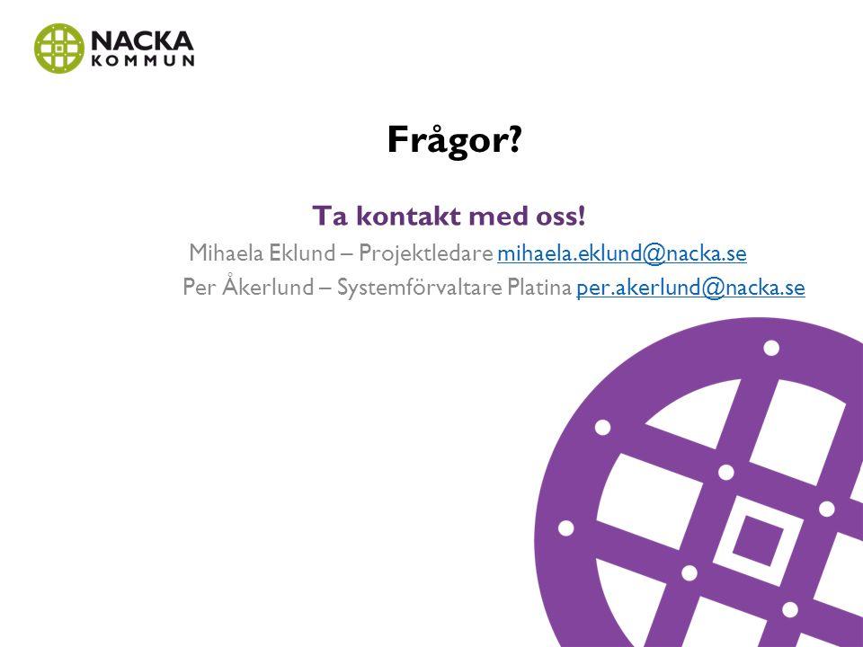 Frågor? Ta kontakt med oss! Mihaela Eklund – Projektledare mihaela.eklund@nacka.semihaela.eklund@nacka.se Per Åkerlund – Systemförvaltare Platina per.