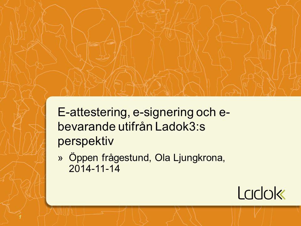 1 E-attestering, e-signering och e- bevarande utifrån Ladok3:s perspektiv »Öppen frågestund, Ola Ljungkrona, 2014-11-14