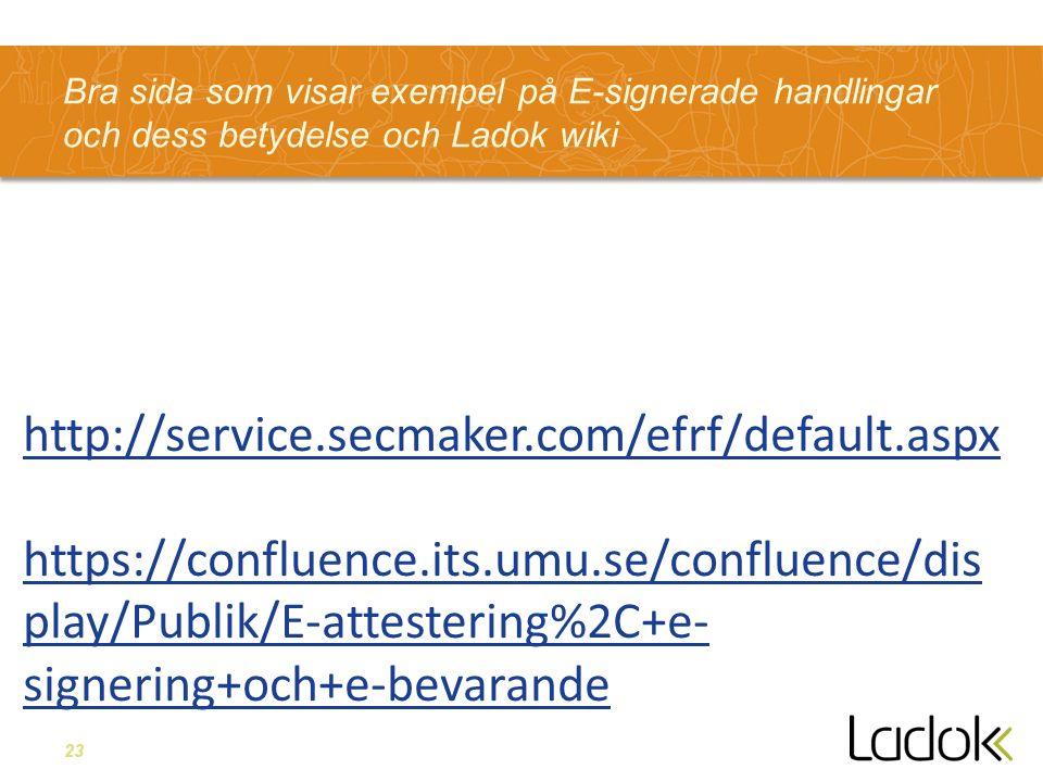23 Bra sida som visar exempel på E-signerade handlingar och dess betydelse och Ladok wiki http://service.secmaker.com/efrf/default.aspx https://confluence.its.umu.se/confluence/dis play/Publik/E-attestering%2C+e- signering+och+e-bevarande