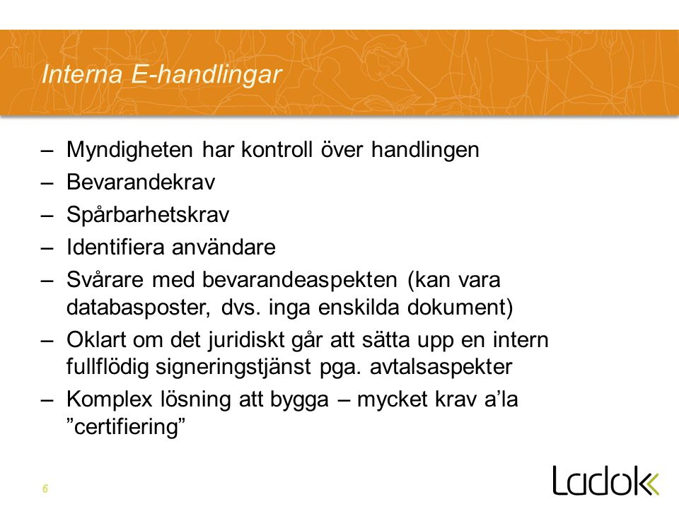 6 Interna E-handlingar –Myndigheten har kontroll över handlingen –Bevarandekrav –Spårbarhetskrav –Identifiera användare –Svårare med bevarandeaspekten (kan vara databasposter, dvs.