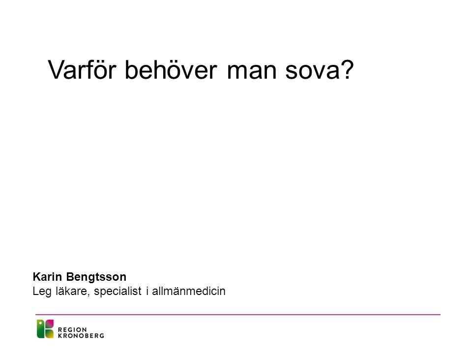 Varför behöver man sova Karin Bengtsson Leg läkare, specialist i allmänmedicin