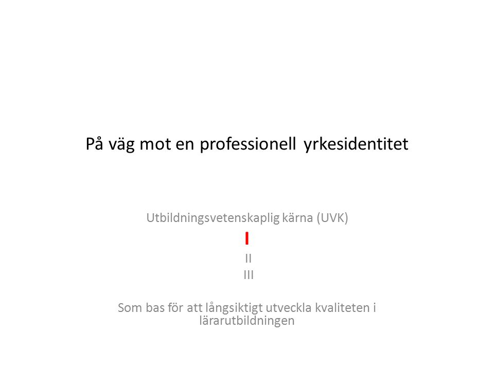 På väg mot en professionell yrkesidentitet Utbildningsvetenskaplig kärna (UVK) I II III Som bas för att långsiktigt utveckla kvaliteten i lärarutbildningen