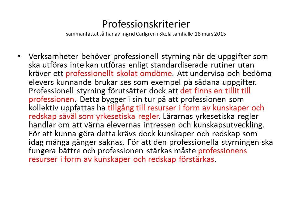 Professionskriterier sammanfattat så här av Ingrid Carlgren i Skola samhälle 18 mars 2015 Verksamheter behöver professionell styrning när de uppgifter som ska utföras inte kan utföras enligt standardiserade rutiner utan kräver ett professionellt skolat omdöme.