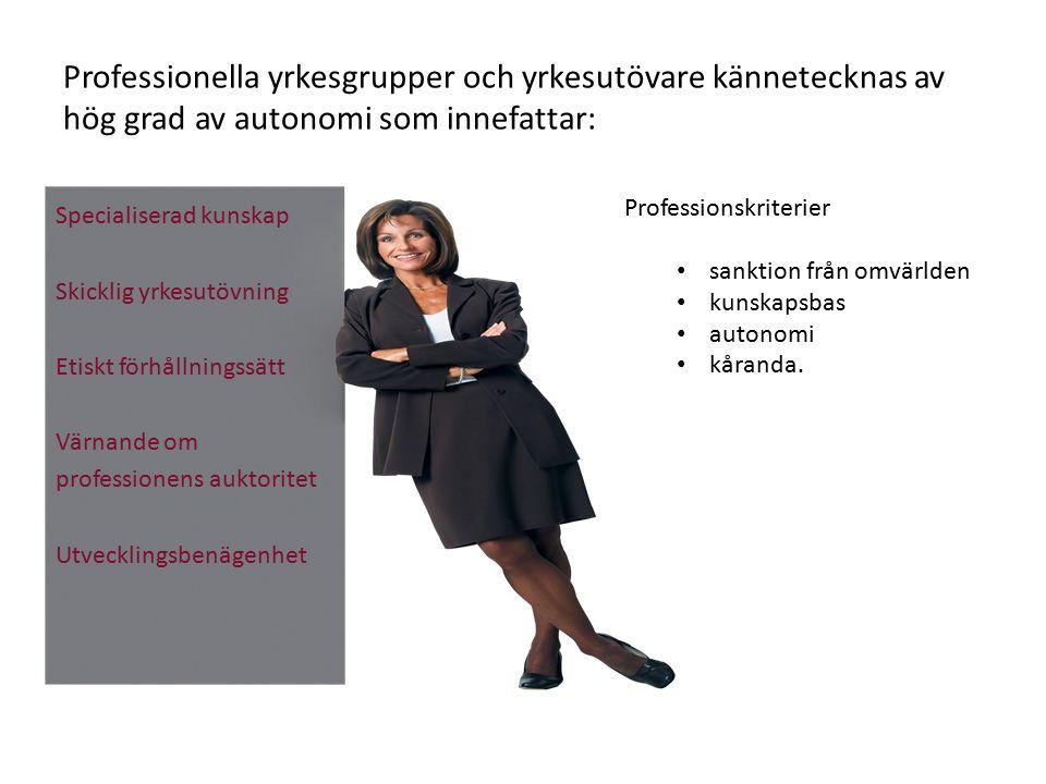 Professionella yrkesgrupper och yrkesutövare kännetecknas av hög grad av autonomi som innefattar: Specialiserad kunskap Skicklig yrkesutövning Etiskt förhållningssätt Värnande om professionens auktoritet Utvecklingsbenägenhet Professionskriterier sanktion från omvärlden kunskapsbas autonomi kåranda.