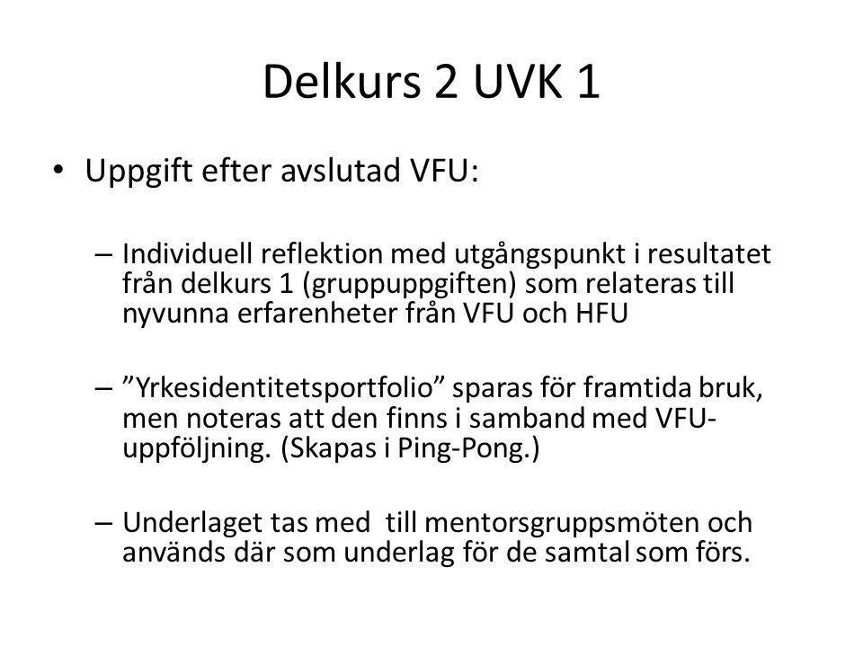 Delkurs 2 UVK 1 Uppgift efter avslutad VFU: – Individuell reflektion med utgångspunkt i resultatet från delkurs 1 (gruppuppgiften) som relateras till nyvunna erfarenheter från VFU och HFU – Yrkesidentitetsportfolio sparas för framtida bruk, men noteras att den finns i samband med VFU- uppföljning.