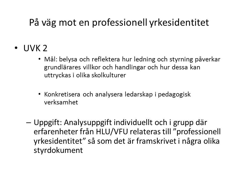På väg mot en professionell yrkesidentitet UVK 2 Mål: belysa och reflektera hur ledning och styrning påverkar grundlärares villkor och handlingar och hur dessa kan uttryckas i olika skolkulturer Konkretisera och analysera ledarskap i pedagogisk verksamhet – Uppgift: Analysuppgift individuellt och i grupp där erfarenheter från HLU/VFU relateras till professionell yrkesidentitet så som det är framskrivet i några olika styrdokument