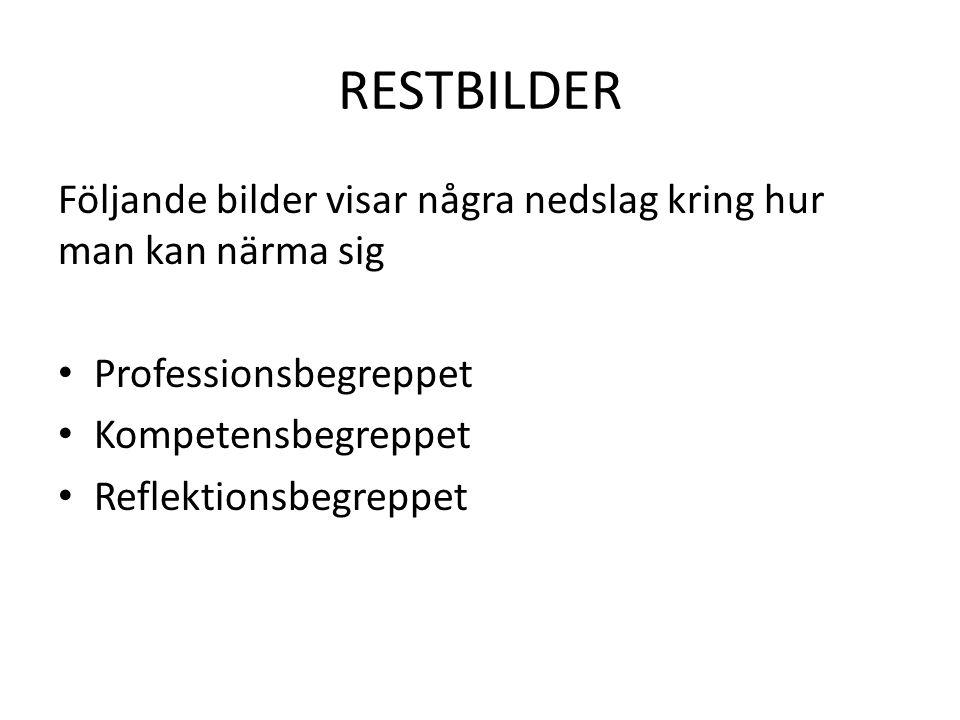 RESTBILDER Följande bilder visar några nedslag kring hur man kan närma sig Professionsbegreppet Kompetensbegreppet Reflektionsbegreppet