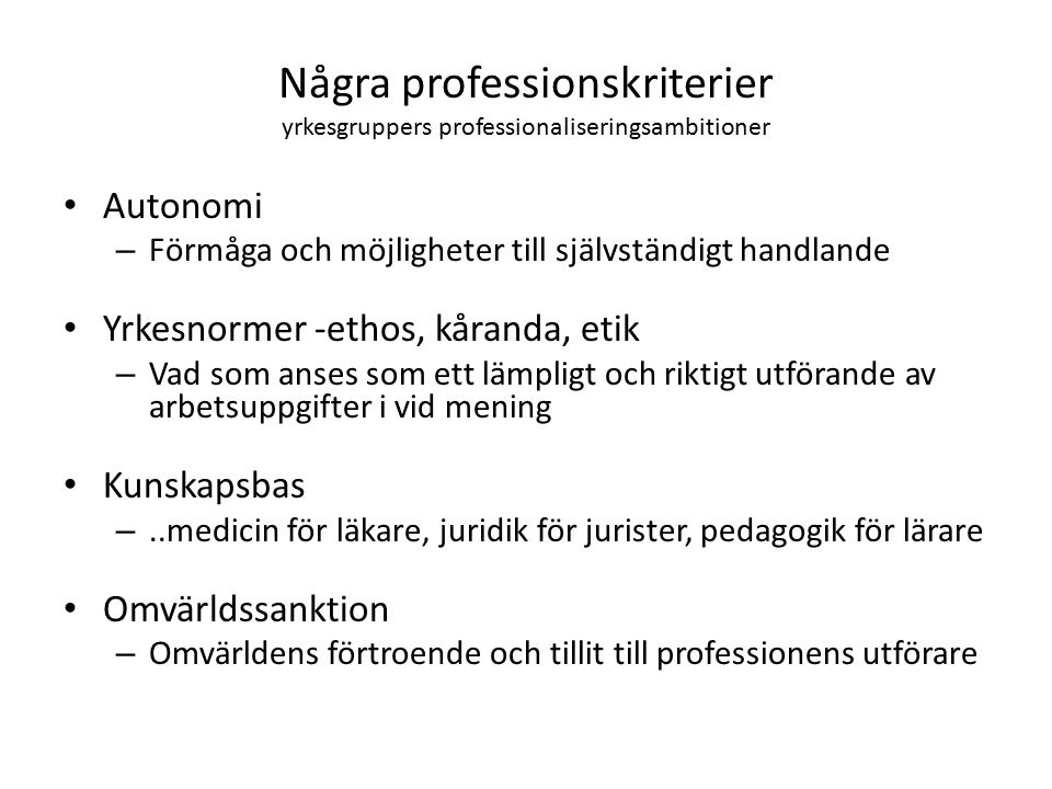 Några professionskriterier yrkesgruppers professionaliseringsambitioner Autonomi – Förmåga och möjligheter till självständigt handlande Yrkesnormer -ethos, kåranda, etik – Vad som anses som ett lämpligt och riktigt utförande av arbetsuppgifter i vid mening Kunskapsbas –..medicin för läkare, juridik för jurister, pedagogik för lärare Omvärldssanktion – Omvärldens förtroende och tillit till professionens utförare