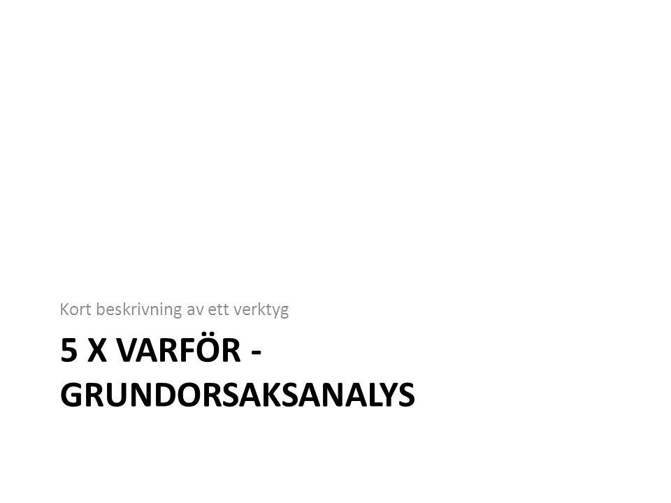 5 X VARFÖR - GRUNDORSAKSANALYS Kort beskrivning av ett verktyg