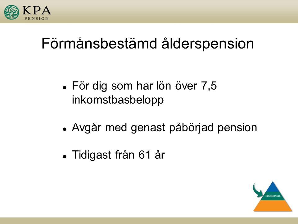 Förmånsbestämd ålderspension l För dig som har lön över 7,5 inkomstbasbelopp l Avgår med genast påbörjad pension l Tidigast från 61 år