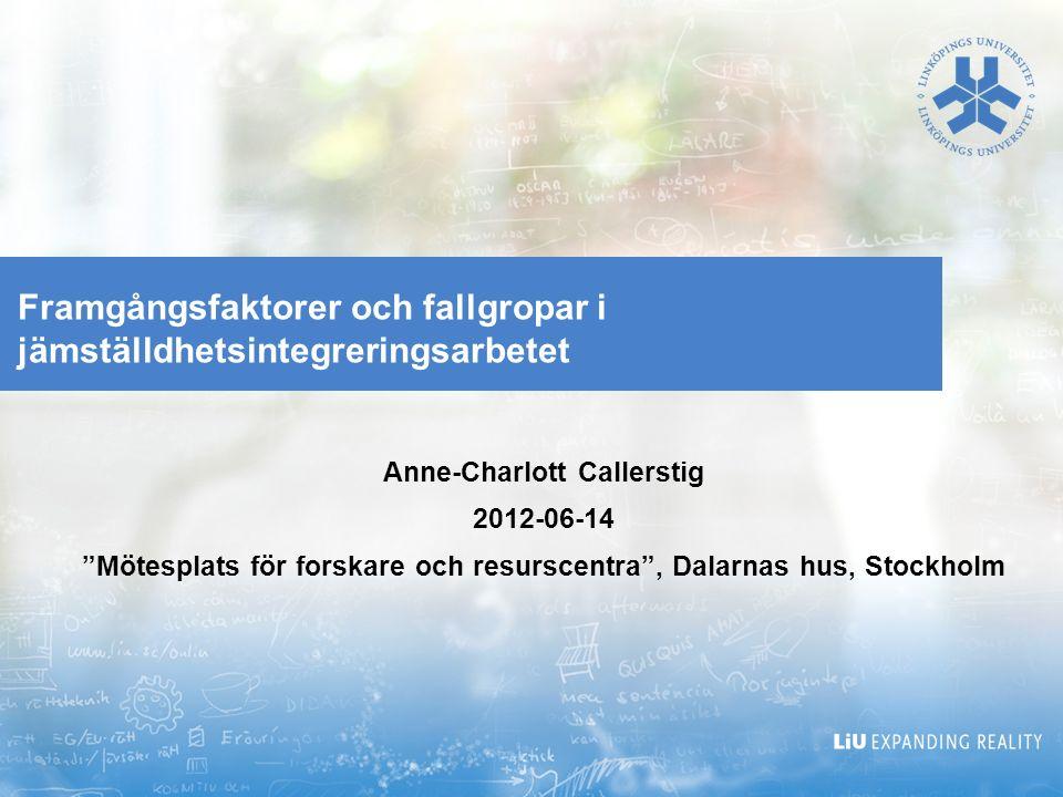 """Framgångsfaktorer och fallgropar i jämställdhetsintegreringsarbetet Anne-Charlott Callerstig 2012-06-14 """"Mötesplats för forskare och resurscentra"""", Da"""