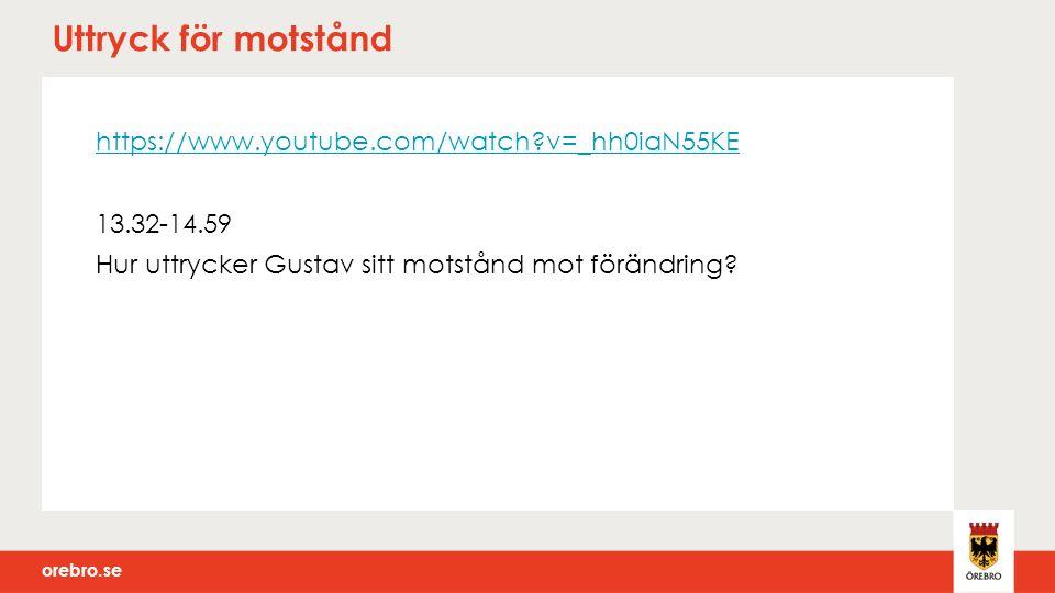 orebro.se Uttryck för motstånd https://www.youtube.com/watch v=_hh0iaN55KE 13.32-14.59 Hur uttrycker Gustav sitt motstånd mot förändring