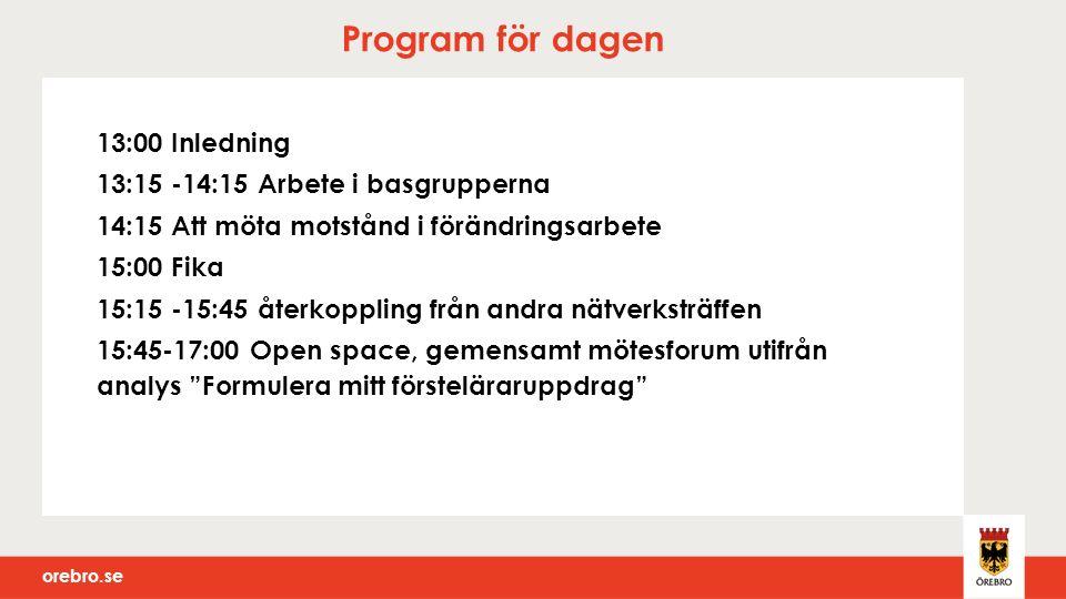 orebro.se Program för dagen 13:00 Inledning 13:15 -14:15 Arbete i basgrupperna 14:15 Att möta motstånd i förändringsarbete 15:00 Fika 15:15 -15:45 återkoppling från andra nätverksträffen 15:45-17:00 Open space, gemensamt mötesforum utifrån analys Formulera mitt försteläraruppdrag