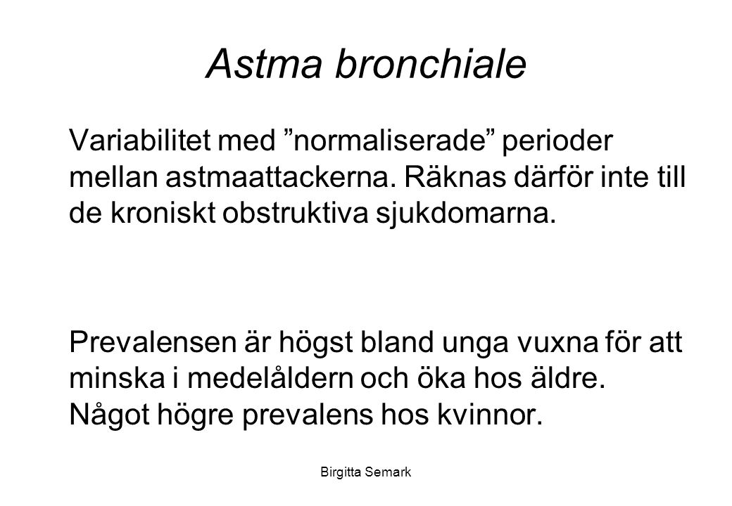 Birgitta Semark Astma bronchiale Innebär en ökad inflammationsbild i bronkialslemhinnan med -ödem (stas i bronkernas kärl med ödembildning som ger slemhinneödem) - ökad slemproduktion med slemproppar (hyperplasi av bägarceller) - bronkmuskelkonstriktion (den glatta muskulaturen förtjockas i stora och medelstora luftvägar)