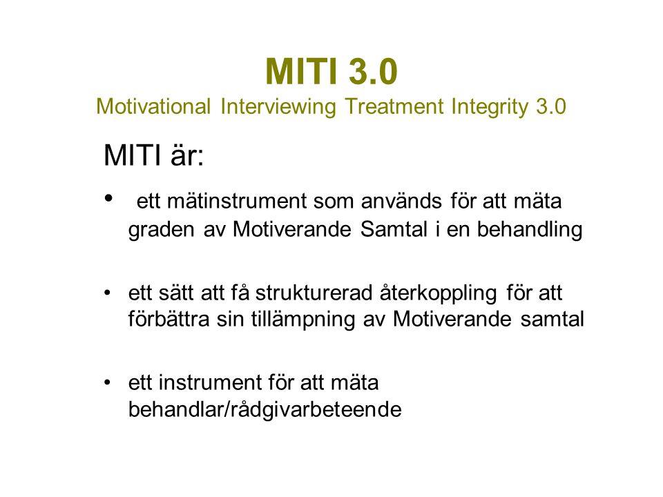 MITI 3.0 Motivational Interviewing Treatment Integrity 3.0 MITI är: ett mätinstrument som används för att mäta graden av Motiverande Samtal i en behandling ett sätt att få strukturerad återkoppling för att förbättra sin tillämpning av Motiverande samtal ett instrument för att mäta behandlar/rådgivarbeteende