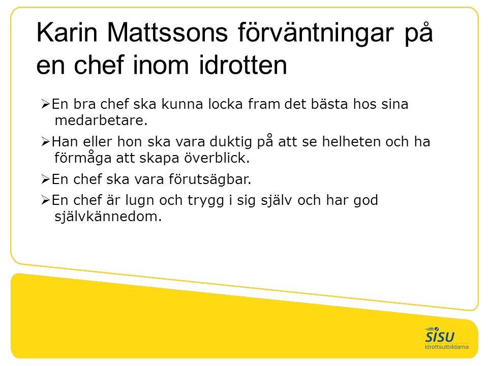 Karin Mattssons förväntningar på en chef inom idrotten  En bra chef ska kunna locka fram det bästa hos sina medarbetare.  Han eller hon ska vara duk