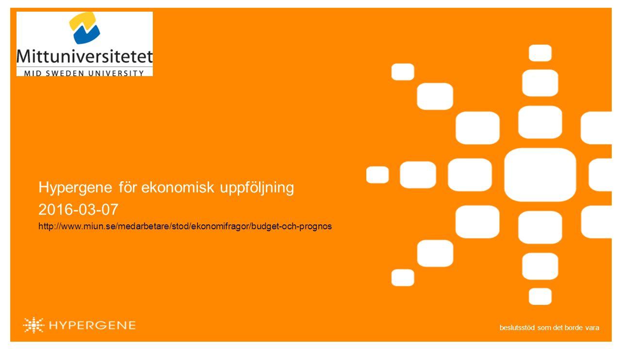 beslutsstöd som det borde vara Hypergene för ekonomisk uppföljning 2016-03-07 http://www.miun.se/medarbetare/stod/ekonomifragor/budget-och-prognos