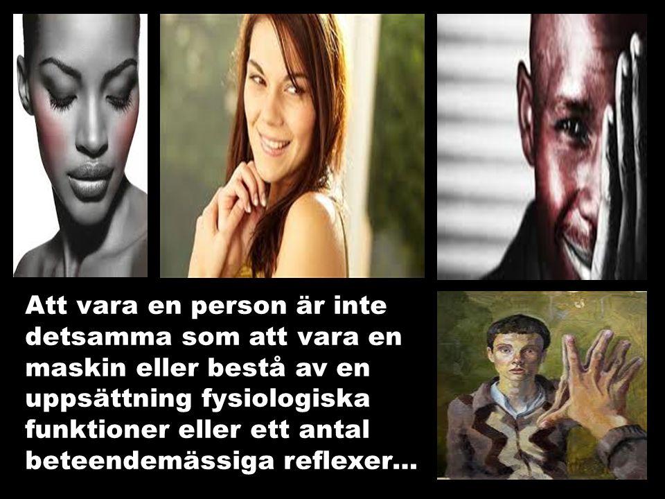 Att vara en person är inte detsamma som att vara en maskin eller bestå av en uppsättning fysiologiska funktioner eller ett antal beteendemässiga reflexer…