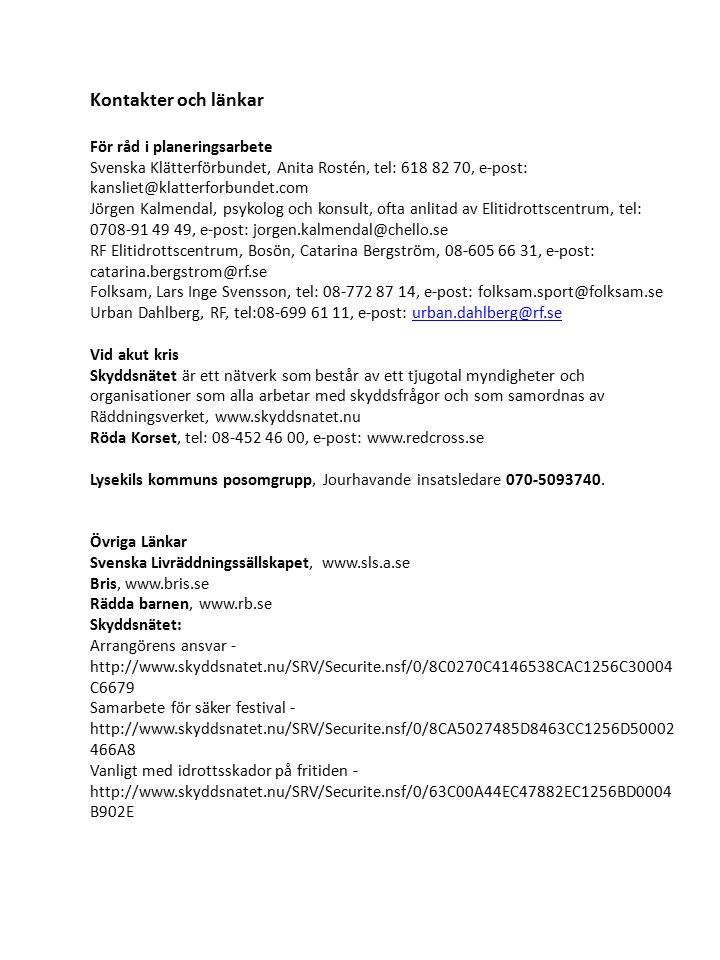 Kontakter och länkar För råd i planeringsarbete Svenska Klätterförbundet, Anita Rostén, tel: 618 82 70, e-post: kansliet@klatterforbundet.com Jörgen Kalmendal, psykolog och konsult, ofta anlitad av Elitidrottscentrum, tel: 0708-91 49 49, e-post: jorgen.kalmendal@chello.se RF Elitidrottscentrum, Bosön, Catarina Bergström, 08-605 66 31, e-post: catarina.bergstrom@rf.se Folksam, Lars Inge Svensson, tel: 08-772 87 14, e-post: folksam.sport@folksam.se Urban Dahlberg, RF, tel:08-699 61 11, e-post: urban.dahlberg@rf.seurban.dahlberg@rf.se Vid akut kris Skyddsnätet är ett nätverk som består av ett tjugotal myndigheter och organisationer som alla arbetar med skyddsfrågor och som samordnas av Räddningsverket, www.skyddsnatet.nu Röda Korset, tel: 08-452 46 00, e-post: www.redcross.se Lysekils kommuns posomgrupp, Jourhavande insatsledare 070-5093740.